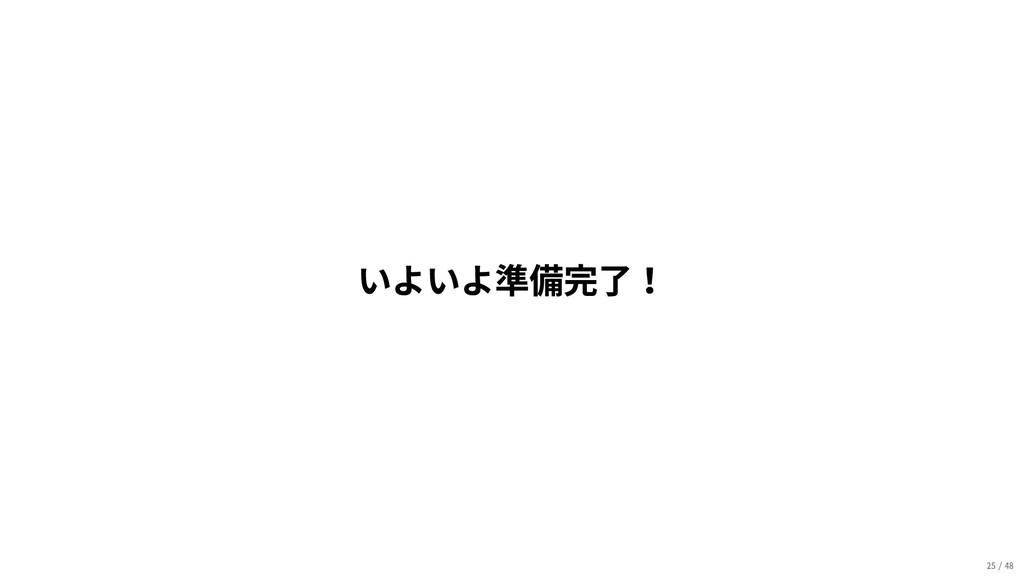 いよいよ準備完了! 25/48