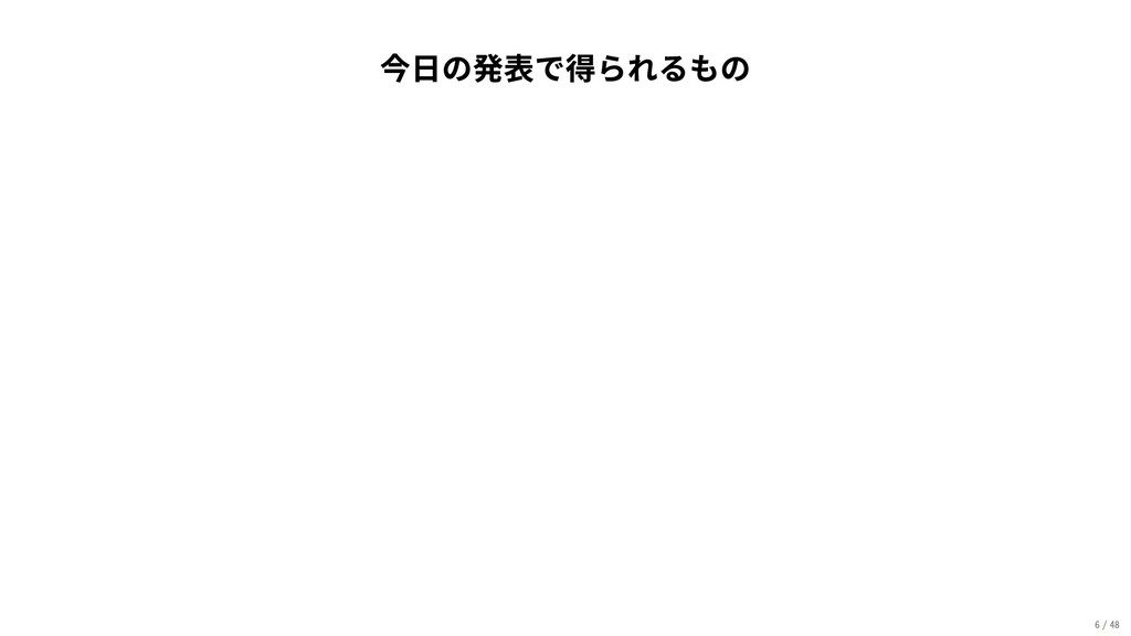 今日の発表で得られるもの 6/48