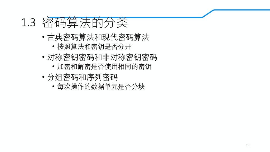 1.3 密码算法的分类 • 古典密码算法和现代密码算法 • 按照算法和密钥是否分开 • 对称密...