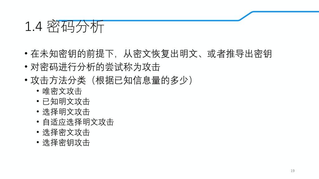 1.4 密码分析 • 在未知密钥的前提下,从密文恢复出明文、或者推导出密钥 • 对密码进行分析...
