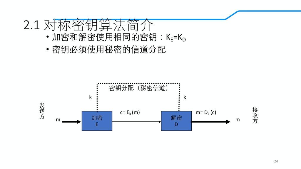 2.1 对称密钥算法简介 • 加密和解密使用相同的密钥:KE =KD • 密钥必须使用秘密的信...