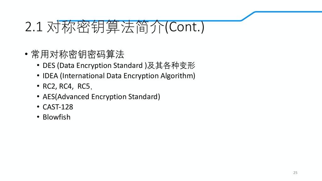 2.1 对称密钥算法简介(Cont.) • 常用对称密钥密码算法 • DES (Data En...