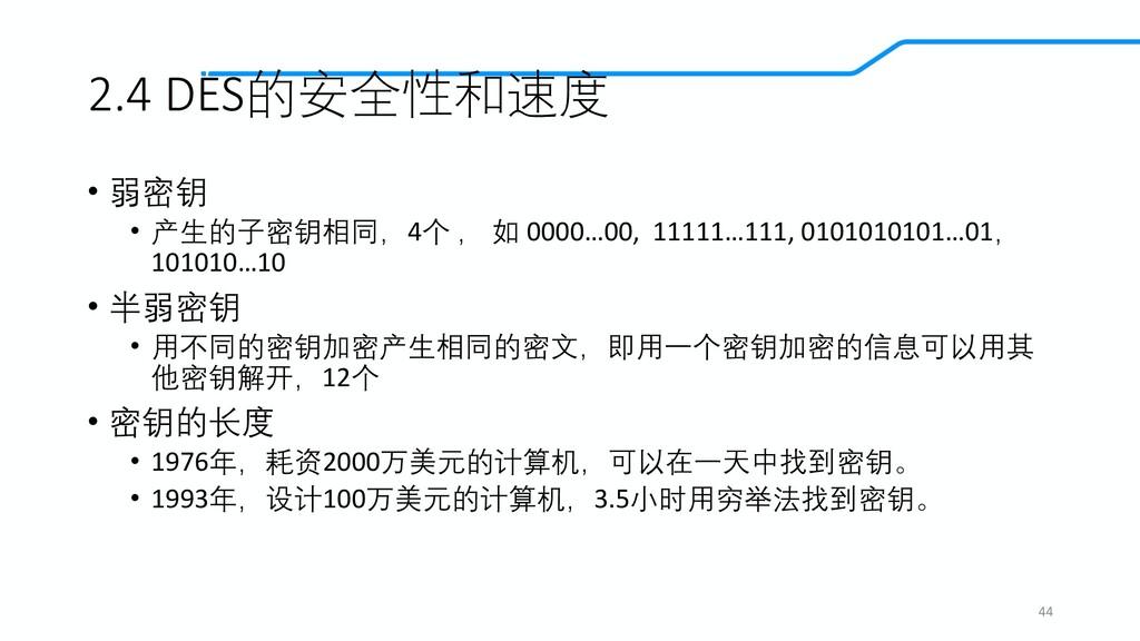 2.4 DES的安全性和速度 • 弱密钥 • 产生的子密钥相同,4个 , 如 0000…00,...