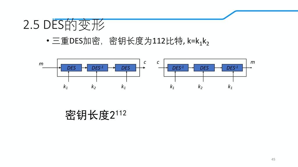 2.5 DES的变形 • 三重DES加密,密钥长度为112比特, k=k1 k2 45 DES...