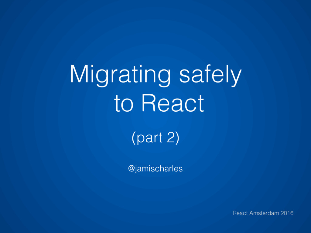 Migrating safely to React (part 2) @jamischarle...
