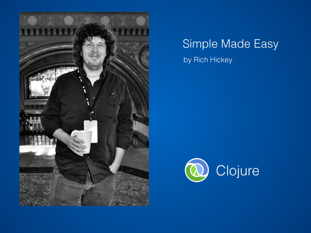 by Rich Hickey Clojure Simple Made Easy