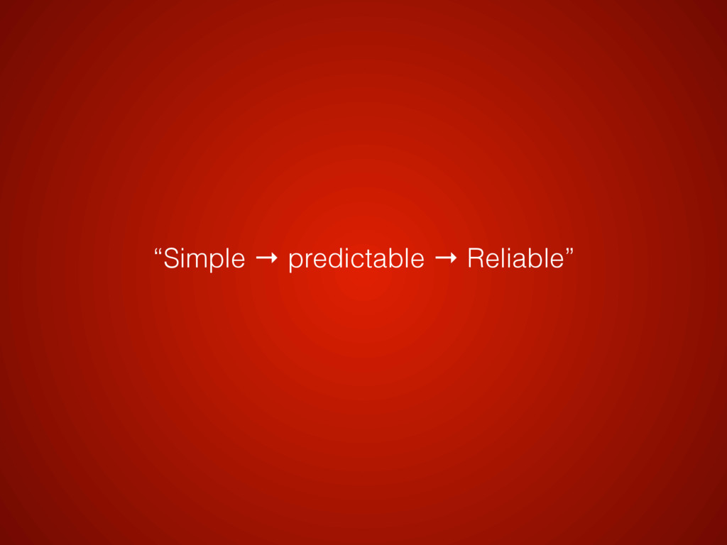 """Simple → predictable → Reliable"""