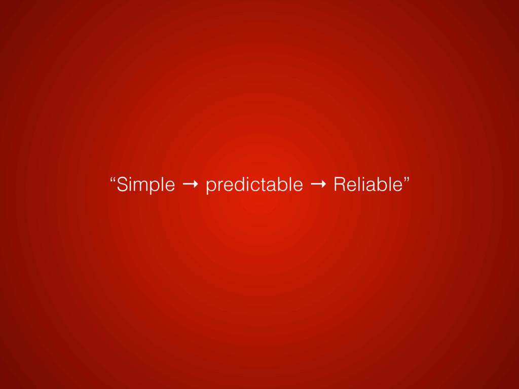 """Simple → predictable → Reliable"""
