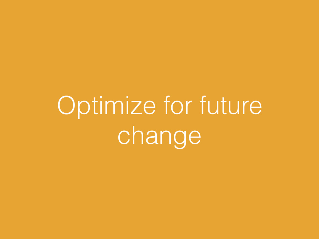Optimize for future change