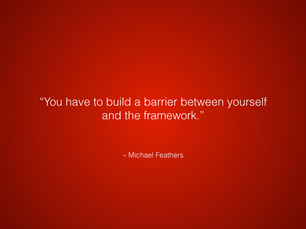 "– Michael Feathers ""You have to build a barrier..."