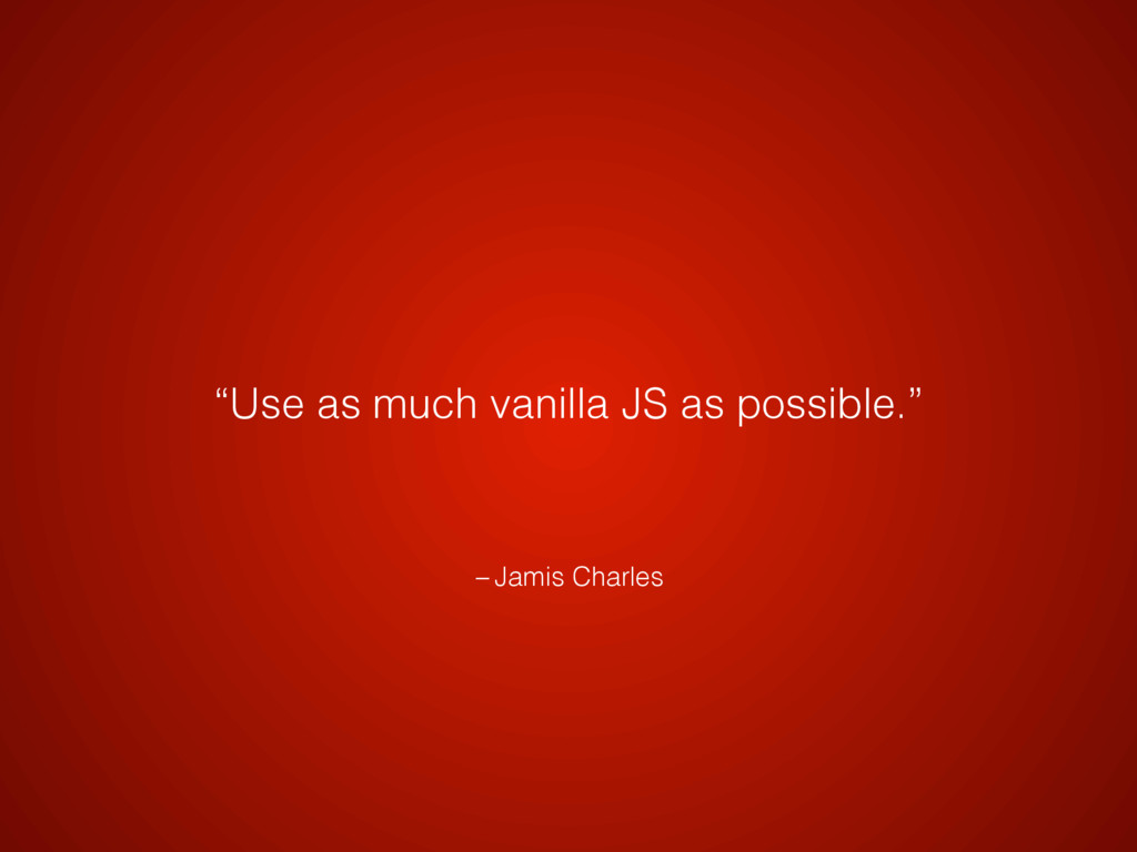 "– Jamis Charles ""Use as much vanilla JS as poss..."