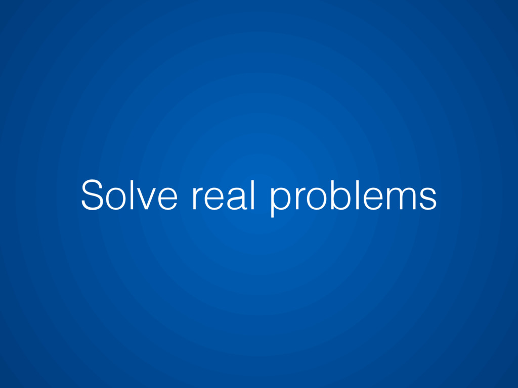 Solve real problems