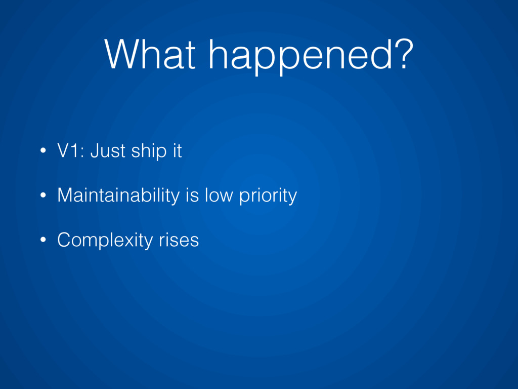 • V1: Just ship it • Maintainability is low pri...