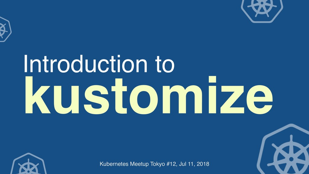Introduction to kustomize Kubernetes Meetup Tok...
