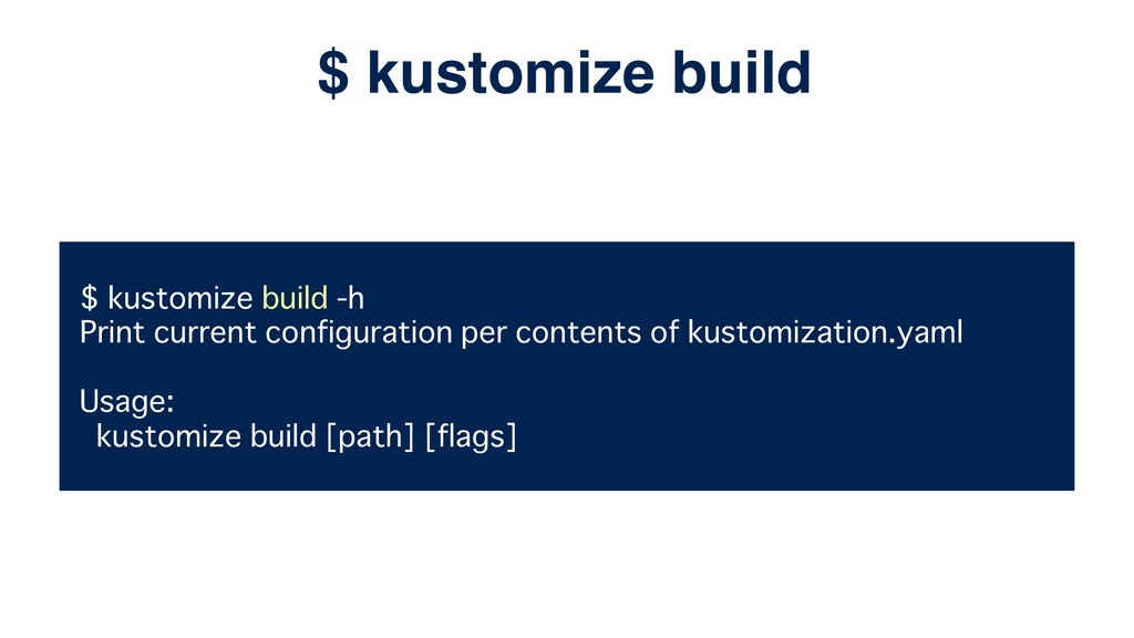 $ kustomize build -h Print current configuratio...