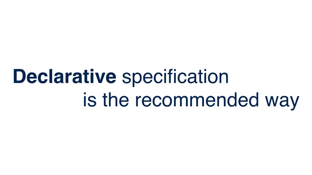 Declarative specification is the recommended way