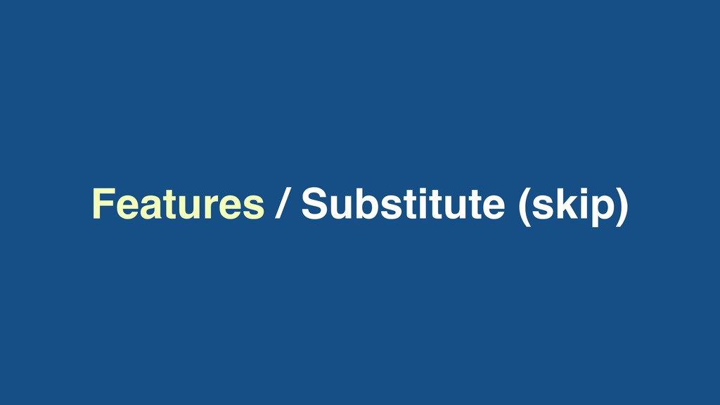 Features / Substitute (skip)