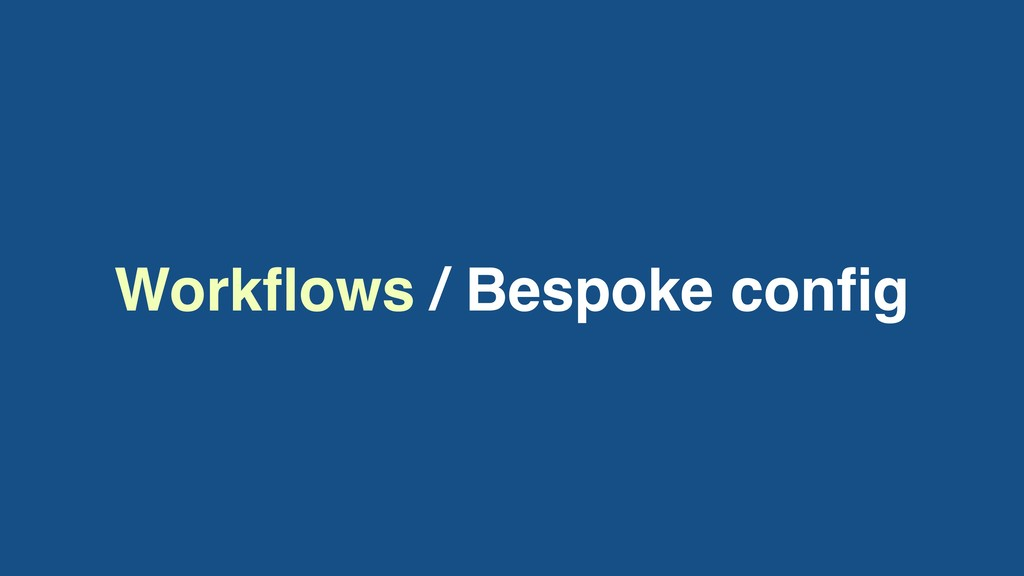 Workflows / Bespoke config