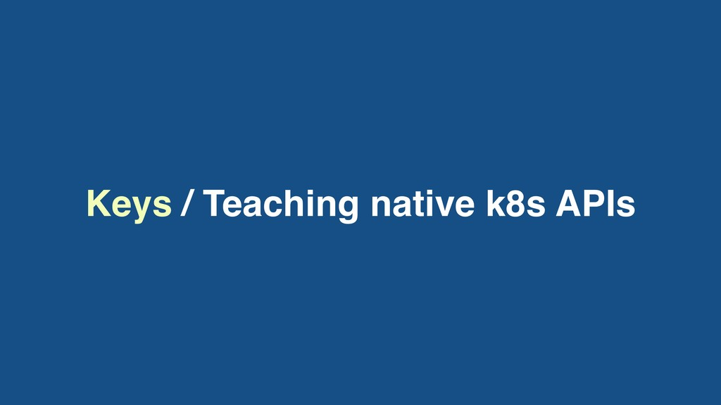 Keys / Teaching native k8s APIs