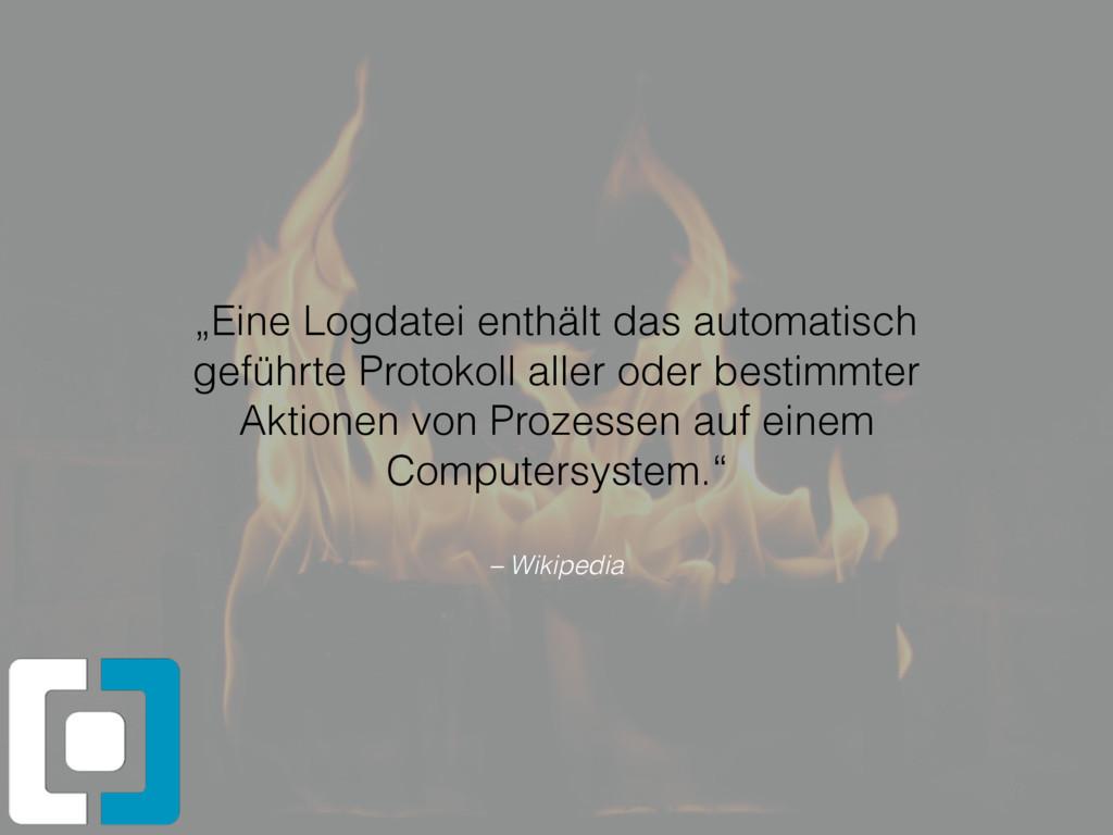 """– Wikipedia """"Eine Logdatei enthält das automati..."""