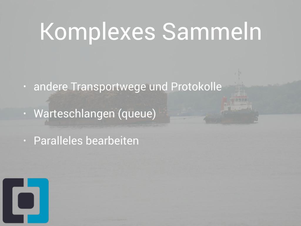 Komplexes Sammeln • andere Transportwege und Pr...