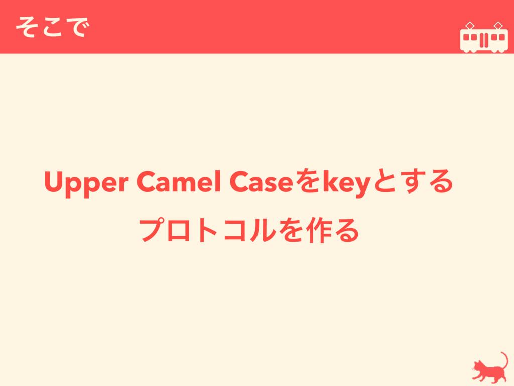 ͦ͜Ͱ  Upper Camel CaseΛkeyͱ͢Δ ϓϩτίϧΛ࡞Δ