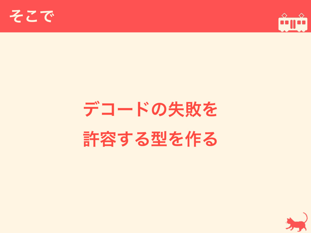 ͦ͜Ͱ  σίʔυͷࣦഊΛ ڐ༰͢ΔܕΛ࡞Δ