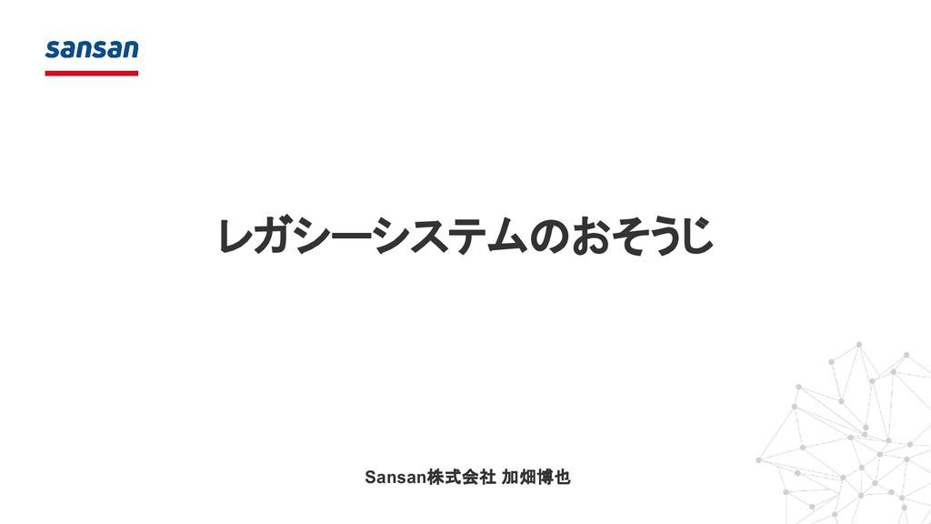レガシーシステムのおそうじ Sansan株式会社 加畑博也