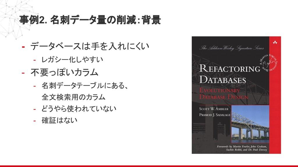 事例2. 名刺データ量の削減:背景 - データベースは手を入れにくい - レガシー化しやすい ...