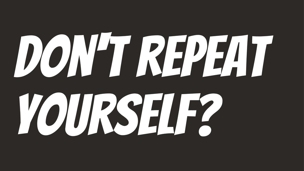 Don't repeat yourself?