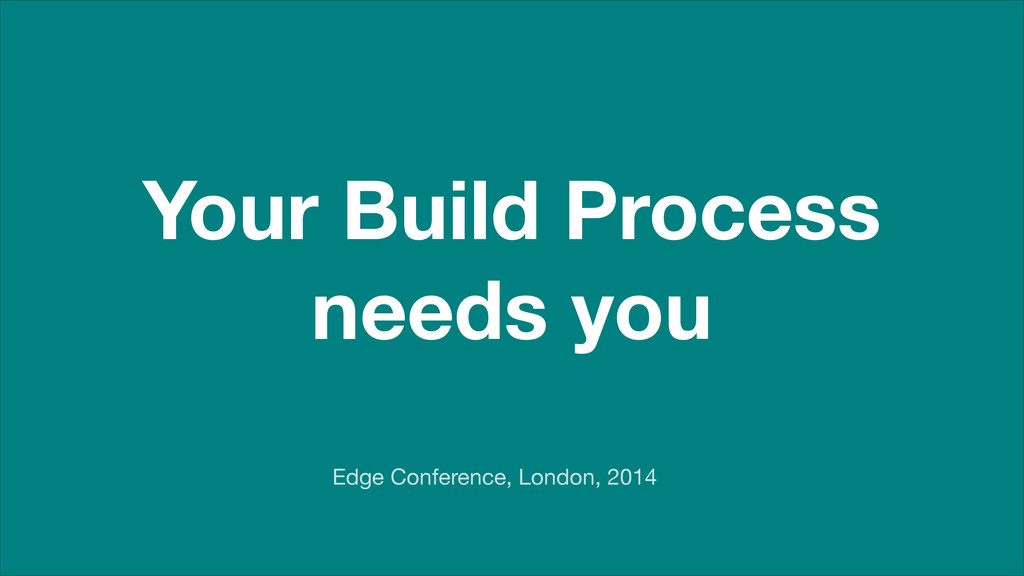 Your Build Process needs you Edge Conference, L...