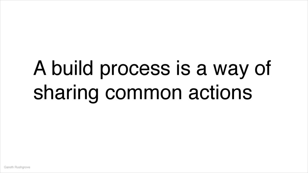 A build process is a way of sharing common acti...