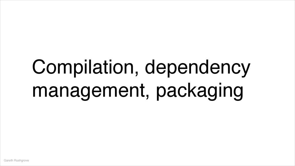 Compilation, dependency management, packaging G...