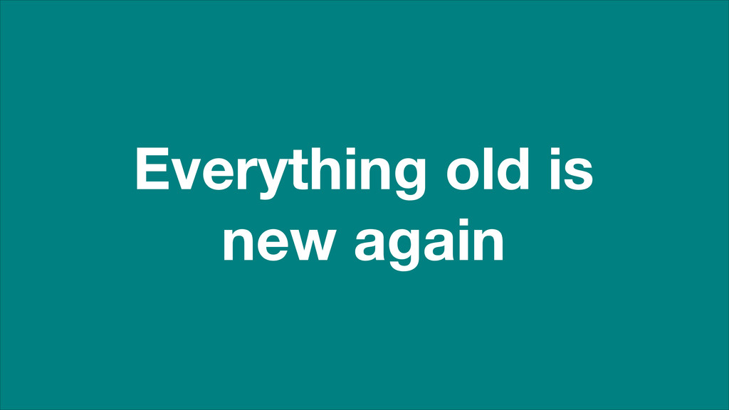 Everything old is new again