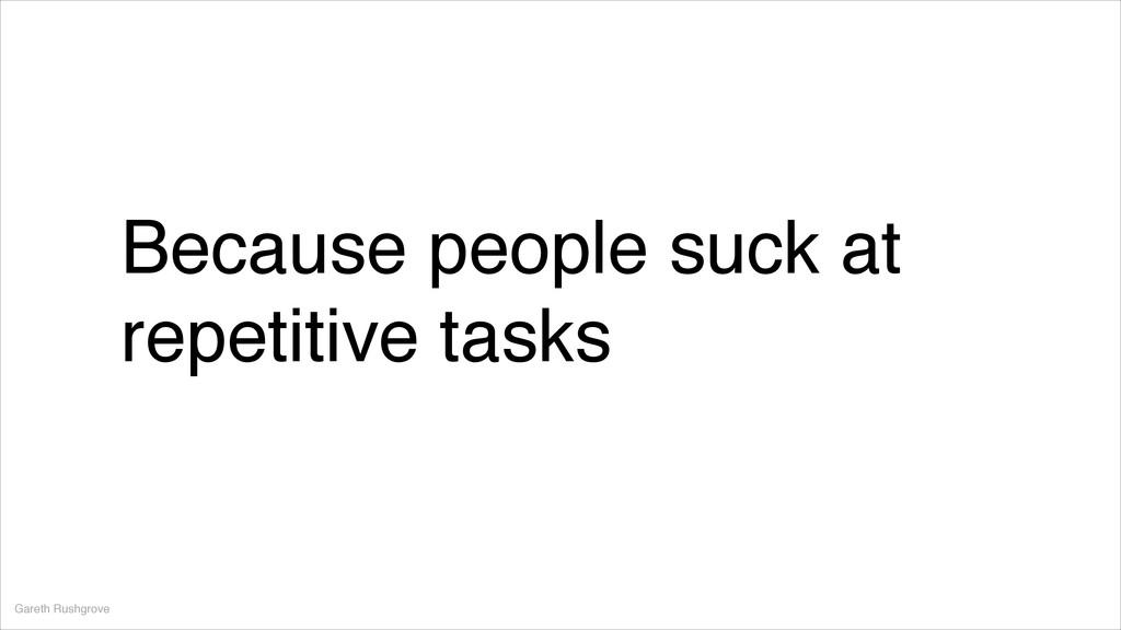 Because people suck at repetitive tasks Gareth ...