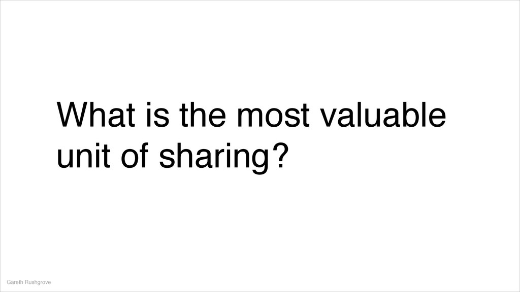 What is the most valuable unit of sharing? Gare...