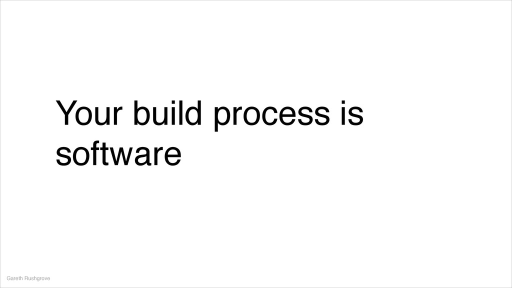 Your build process is software Gareth Rushgrove