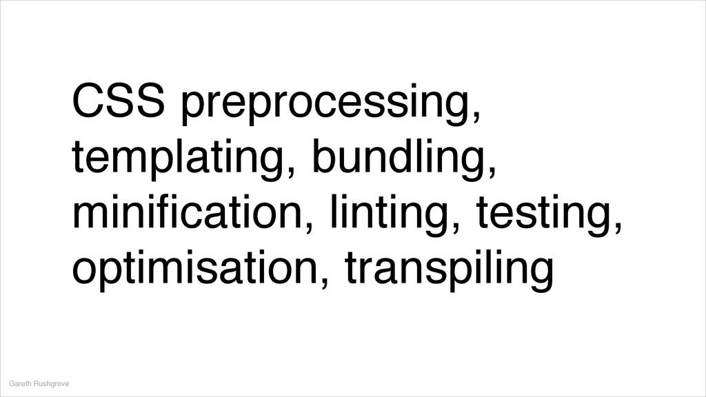 CSS preprocessing, templating, bundling, minific...