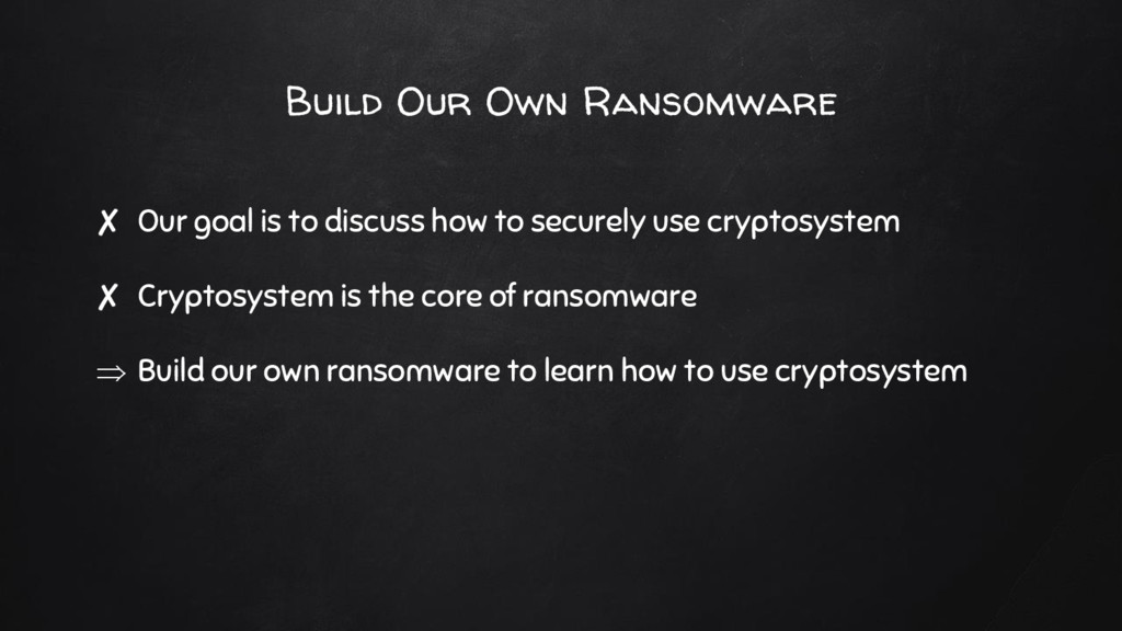 Build Our Own Ransomware ✘ Our goal is to discu...