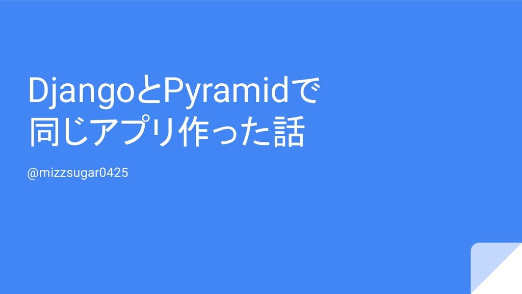 DjangoとPyramidで 同じアプリ作った話 @mizzsugar0425