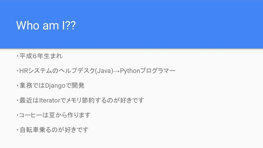 Who am I?? ・平成6年生まれ ・HRシステムのヘルプデスク(Java)→Python...