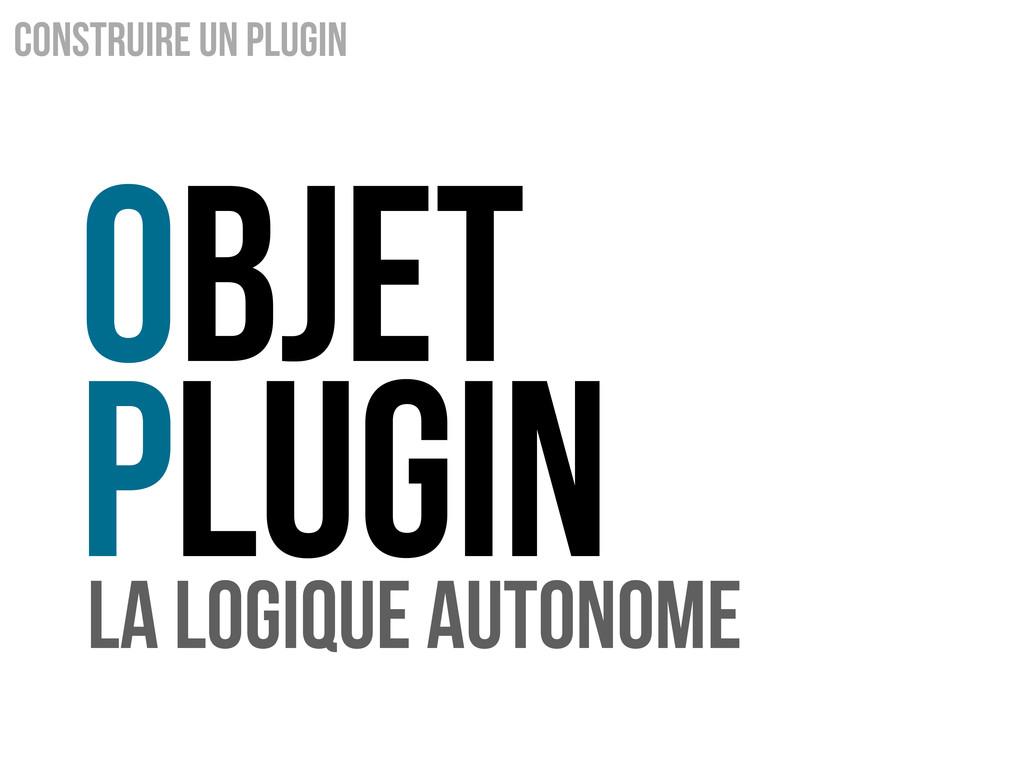 Objet Plugin Construire un Plugin La logique au...
