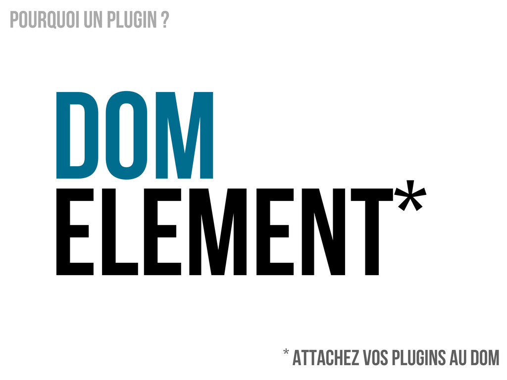 DOM Element* Pourquoi un Plugin ? * Attachez vo...