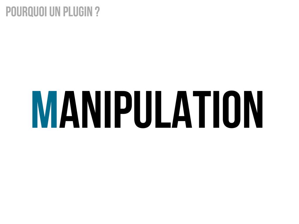 Manipulation Pourquoi un Plugin ?