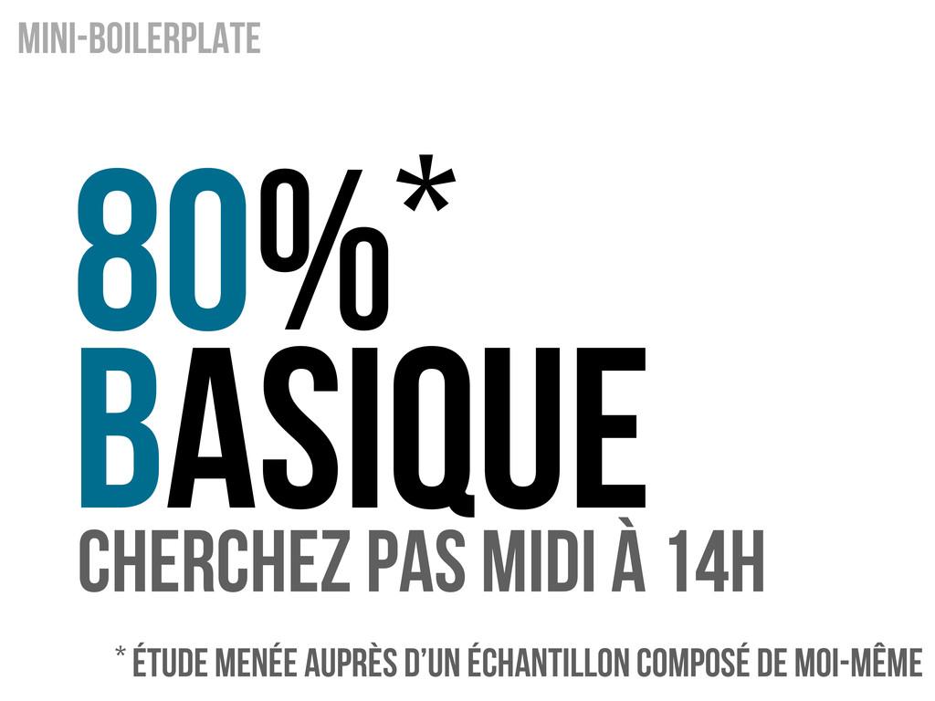 80%* BAsique Mini-boilerplate Cherchez pas midi...
