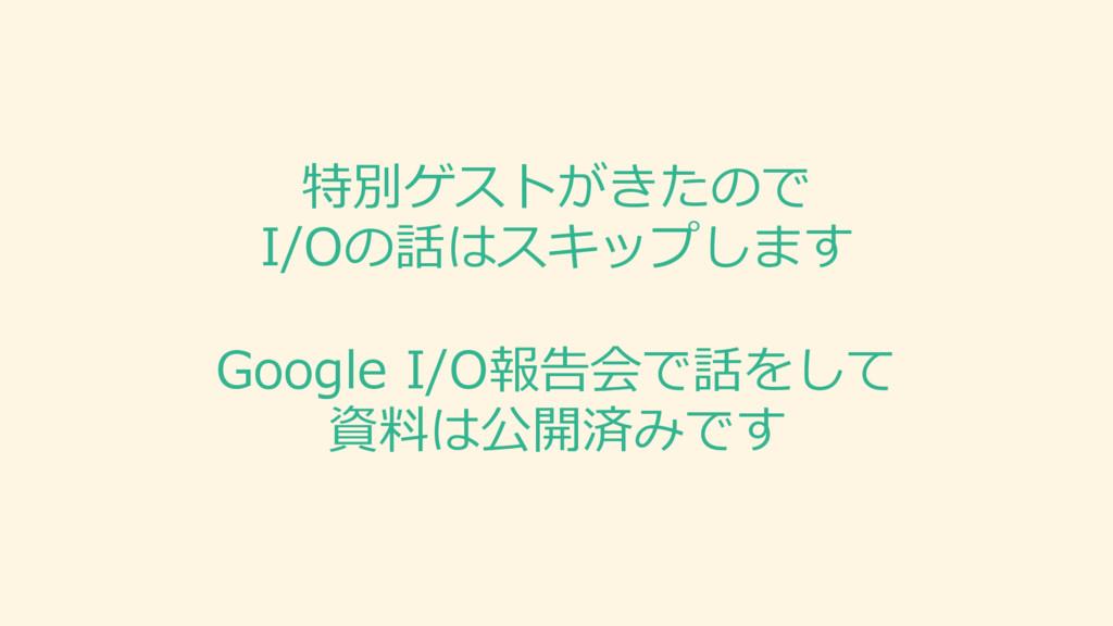 特別ゲストがきたので I/Oの話はスキップします Google I/O報告会で話をして 資料...