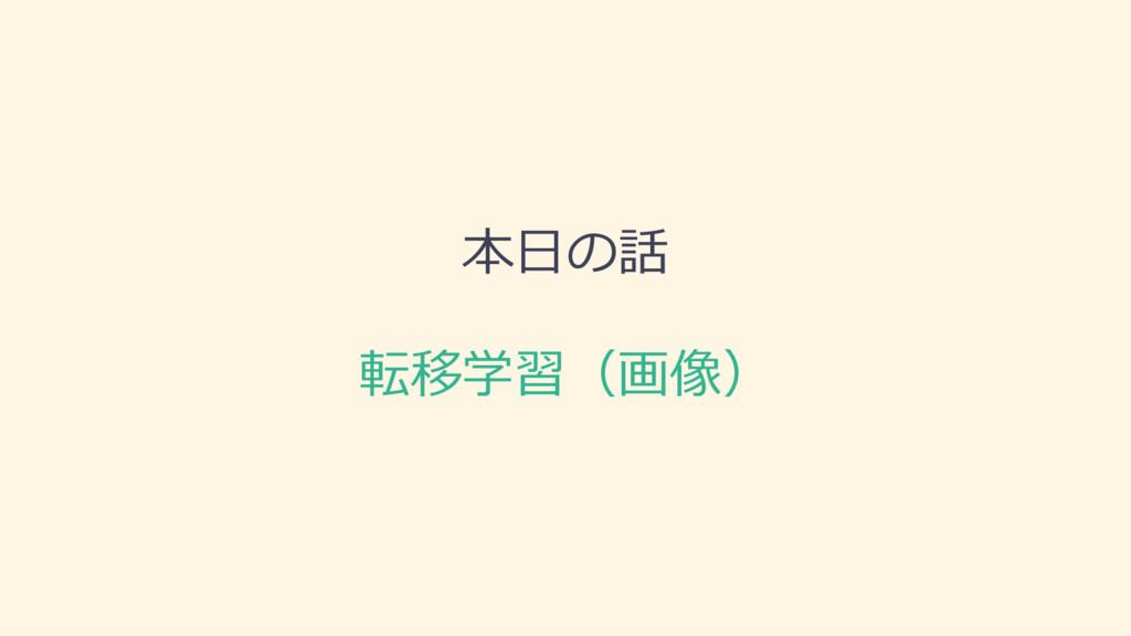 本⽇日の話 転移学習(画像)
