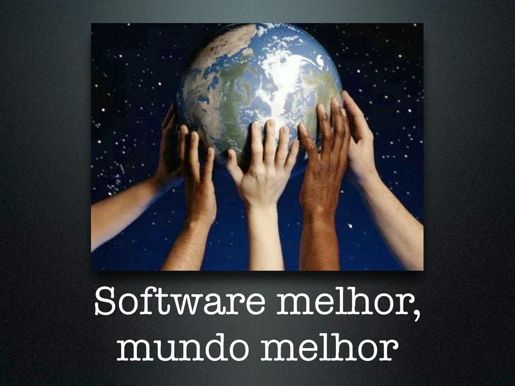 Software melhor, mundo melhor