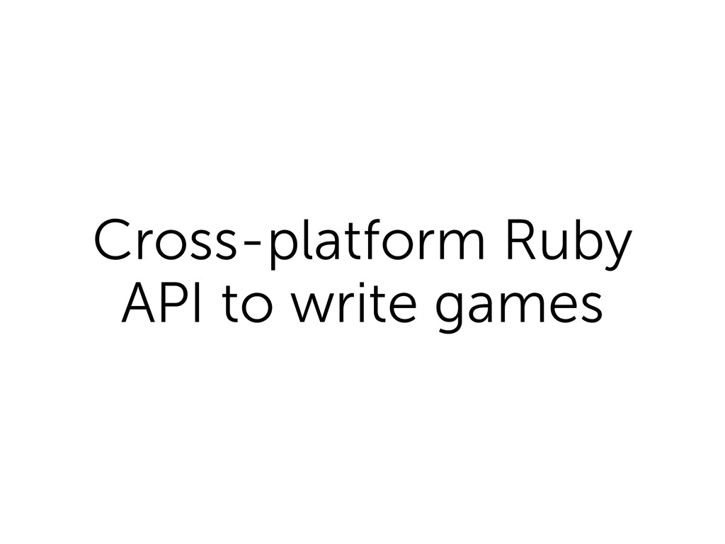 Cross-platform Ruby API to write games