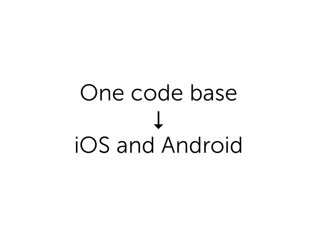 One code base ↓ iOS and Android